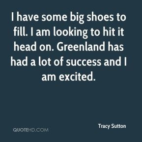 I have some big shoes to fill. I am looking to hit it head on. Greenland has had a lot of success and I am excited.