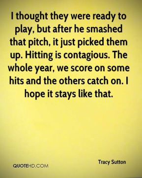 I thought they were ready to play, but after he smashed that pitch, it just picked them up. Hitting is contagious. The whole year, we score on some hits and the others catch on. I hope it stays like that.