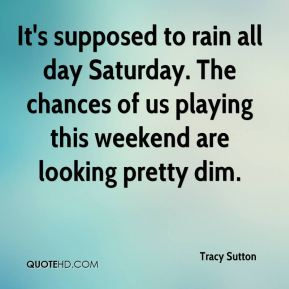 Tracy Sutton  - It's supposed to rain all day Saturday. The chances of us playing this weekend are looking pretty dim.