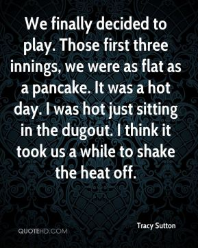 Tracy Sutton  - We finally decided to play. Those first three innings, we were as flat as a pancake. It was a hot day. I was hot just sitting in the dugout. I think it took us a while to shake the heat off.