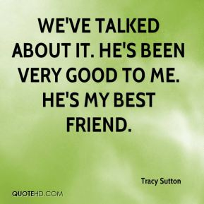 We've talked about it. He's been very good to me. He's my best friend.