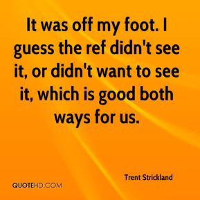 Trent Strickland  - It was off my foot. I guess the ref didn't see it, or didn't want to see it, which is good both ways for us.