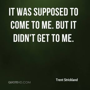 Trent Strickland  - It was supposed to come to me. But it didn't get to me.