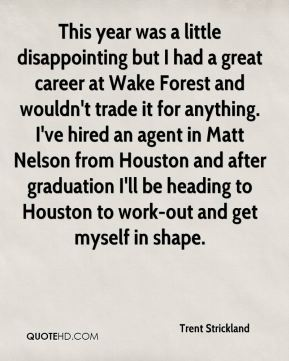 This year was a little disappointing but I had a great career at Wake Forest and wouldn't trade it for anything. I've hired an agent in Matt Nelson from Houston and after graduation I'll be heading to Houston to work-out and get myself in shape.