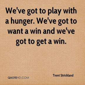 We've got to play with a hunger. We've got to want a win and we've got to get a win.