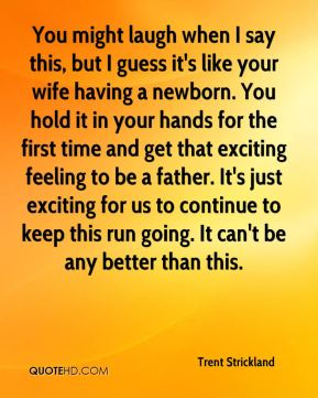You might laugh when I say this, but I guess it's like your wife having a newborn. You hold it in your hands for the first time and get that exciting feeling to be a father. It's just exciting for us to continue to keep this run going. It can't be any better than this.