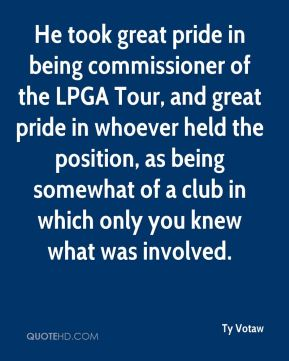 He took great pride in being commissioner of the LPGA Tour, and great pride in whoever held the position, as being somewhat of a club in which only you knew what was involved.