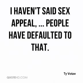 I haven't said sex appeal, ... People have defaulted to that.