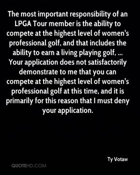 The most important responsibility of an LPGA Tour member is the ability to compete at the highest level of women's professional golf, and that includes the ability to earn a living playing golf, ... Your application does not satisfactorily demonstrate to me that you can compete at the highest level of women's professional golf at this time, and it is primarily for this reason that I must deny your application.