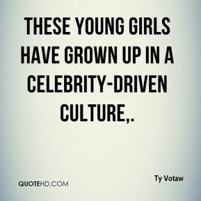Ty Votaw  - These young girls have grown up in a celebrity-driven culture.