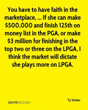 You have to have faith in the marketplace, ... If she can make $500,000 and finish 125th on money list in the PGA, or make $3 million for finishing in the top two or three on the LPGA, I think the market will dictate she plays more on LPGA.