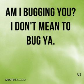 Am I bugging you? I don't mean to BUG ya.