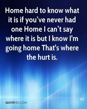 Home… hard to know what it is if you've never had one Home… I can't say where it is but I know I'm going home That's where the hurt is.