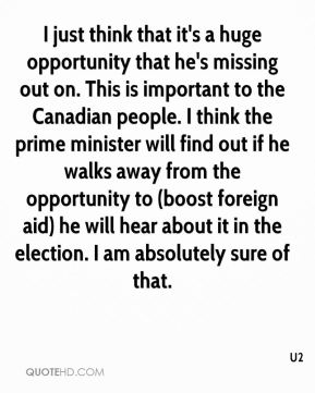 I just think that it's a huge opportunity that he's missing out on. This is important to the Canadian people. I think the prime minister will find out if he walks away from the opportunity to (boost foreign aid) he will hear about it in the election. I am absolutely sure of that.
