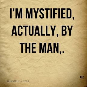 I'm mystified, actually, by the man.