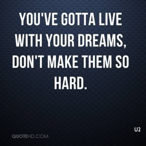 U2  - You've gotta live with your dreams, don't make them so hard.