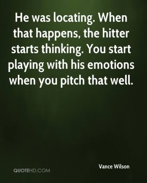 Vance Wilson  - He was locating. When that happens, the hitter starts thinking. You start playing with his emotions when you pitch that well.