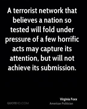 Virginia Foxx - A terrorist network that believes a nation so tested will fold under pressure of a few horrific acts may capture its attention, but will not achieve its submission.
