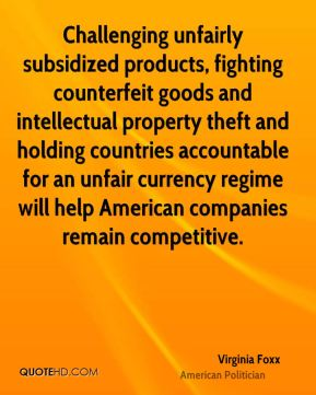 Virginia Foxx - Challenging unfairly subsidized products, fighting counterfeit goods and intellectual property theft and holding countries accountable for an unfair currency regime will help American companies remain competitive.
