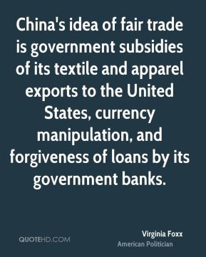 Virginia Foxx - China's idea of fair trade is government subsidies of its textile and apparel exports to the United States, currency manipulation, and forgiveness of loans by its government banks.