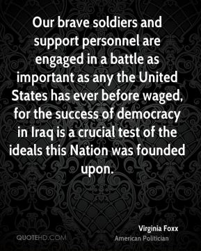 Our brave soldiers and support personnel are engaged in a battle as important as any the United States has ever before waged, for the success of democracy in Iraq is a crucial test of the ideals this Nation was founded upon.