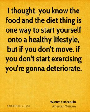 Warren Cuccurullo - I thought, you know the food and the diet thing is one way to start yourself onto a healthy lifestyle, but if you don't move, if you don't start exercising you're gonna deteriorate.