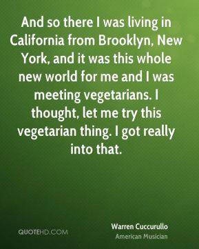 Warren Cuccurullo - And so there I was living in California from Brooklyn, New York, and it was this whole new world for me and I was meeting vegetarians. I thought, let me try this vegetarian thing. I got really into that.
