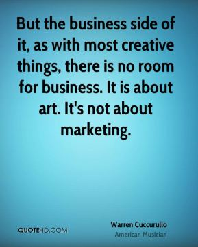 But the business side of it, as with most creative things, there is no room for business. It is about art. It's not about marketing.