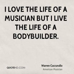 I love the life of a musician but I live the life of a bodybuilder.