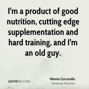 Warren Cuccurullo - I'm a product of good nutrition, cutting edge supplementation and hard training, and I'm an old guy.