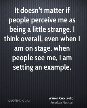 It doesn't matter if people perceive me as being a little strange. I think overall, even when I am on stage, when people see me, I am setting an example.