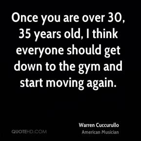 Once you are over 30, 35 years old, I think everyone should get down to the gym and start moving again.