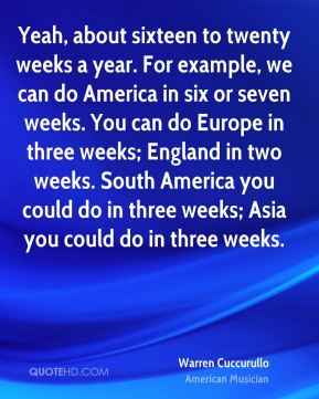 Warren Cuccurullo - Yeah, about sixteen to twenty weeks a year. For example, we can do America in six or seven weeks. You can do Europe in three weeks; England in two weeks. South America you could do in three weeks; Asia you could do in three weeks.