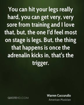 Warren Cuccurullo - You can hit your legs really hard, you can get very, very sore from training and I love that, but, the one I'd feel most on stage is legs. But, the thing that happens is once the adrenalin kicks in, that's the trigger.