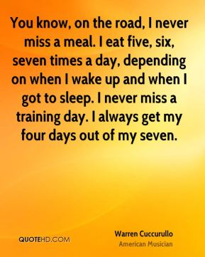 Warren Cuccurullo - You know, on the road, I never miss a meal. I eat five, six, seven times a day, depending on when I wake up and when I got to sleep. I never miss a training day. I always get my four days out of my seven.