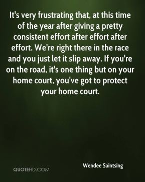 Wendee Saintsing  - It's very frustrating that, at this time of the year after giving a pretty consistent effort after effort after effort. We're right there in the race and you just let it slip away. If you're on the road, it's one thing but on your home court, you've got to protect your home court.