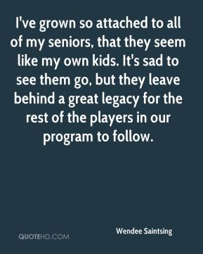 Wendee Saintsing  - I've grown so attached to all of my seniors, that they seem like my own kids. It's sad to see them go, but they leave behind a great legacy for the rest of the players in our program to follow.