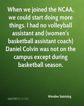Wendee Saintsing  - When we joined the NCAA, we could start doing more things. I had no volleyball assistant and (women's basketball assistant coach) Daniel Colvin was not on the campus except during basketball season.