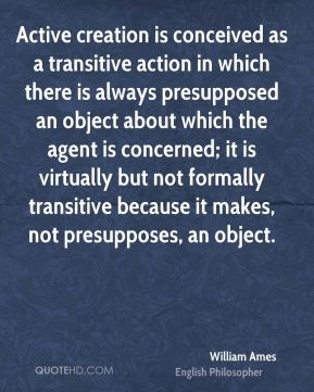 William Ames - Active creation is conceived as a transitive action in which there is always presupposed an object about which the agent is concerned; it is virtually but not formally transitive because it makes, not presupposes, an object.