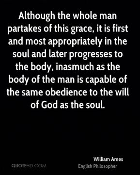 William Ames - Although the whole man partakes of this grace, it is first and most appropriately in the soul and later progresses to the body, inasmuch as the body of the man is capable of the same obedience to the will of God as the soul.