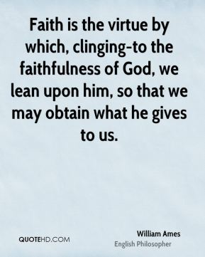 William Ames - Faith is the virtue by which, clinging-to the faithfulness of God, we lean upon him, so that we may obtain what he gives to us.