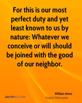 William Ames - For this is our most perfect duty and yet least known to us by nature: Whatever we conceive or will should be joined with the good of our neighbor.