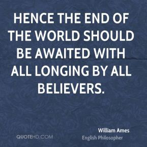 William Ames - Hence the end of the world should be awaited with all longing by all believers.
