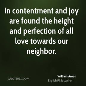 William Ames - In contentment and joy are found the height and perfection of all love towards our neighbor.
