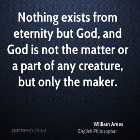 Nothing exists from eternity but God, and God is not the matter or a part of any creature, but only the maker.