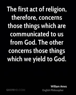 William Ames - The first act of religion, therefore, concerns those things which are communicated to us from God. The other concerns those things which we yield to God.