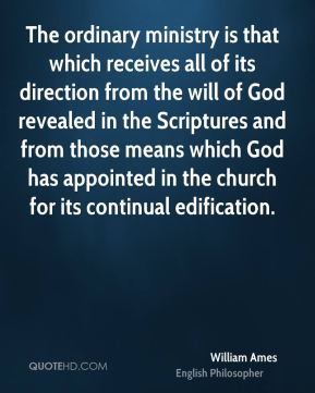 William Ames - The ordinary ministry is that which receives all of its direction from the will of God revealed in the Scriptures and from those means which God has appointed in the church for its continual edification.