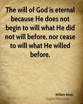 William Ames - The will of God is eternal because He does not begin to will what He did not will before, nor cease to will what He willed before.