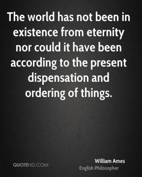 William Ames - The world has not been in existence from eternity nor could it have been according to the present dispensation and ordering of things.