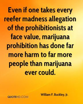 William F. Buckley, Jr. - Even if one takes every reefer madness allegation of the prohibitionists at face value, marijuana prohibition has done far more harm to far more people than marijuana ever could.